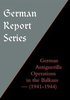 German Report Series: German Antiguerilla Operations In The Balkans (1941-1944)