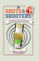 Shots and Shooters: 50 Recipes for a Quick Booze Hit