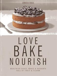 Love, Bake, Nourish: Healthier Cakes And Desserts Full Of Fruit And Flavor