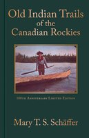Old Indian Trails of the Canadian Rockies: 100th Anniversary Limited Edtion