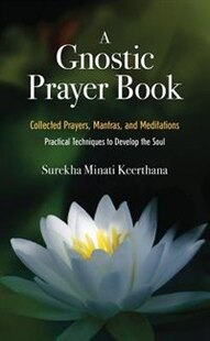 A Gnostic Prayer Book: Collected Prayers, Mantras, and Meditations: Practical Techniques to Develop the Soul