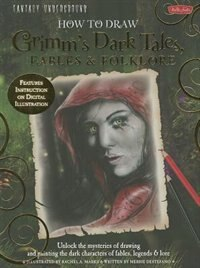Fantasy Underground: How to Draw Grimm's Dark Tales, Fables & Folklore: Unlock the mysteries of drawing and painting the dark characters of fables, le