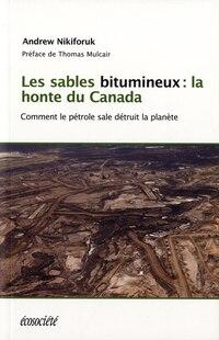 Les sables bitumineux: La honte du Canada : comment le pétrole sale menace la planète