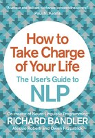 How to Take Charge of Your Life:  The User's Guide to NLP: The User's Guide To NLP