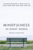 Mindfulness in Eight Weeks:  The revolutionary 8 week plan to clear your mind and calm your life: The Revolutionary 8 Week Plan To