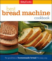 Betty Crocker Best Bread Machine Cookbook: The Goodness of Homemade Bread the Easy Way