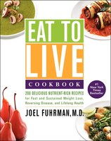 Eat To Live Cookbook: 200 Delicious Nutrient-rich Recipes For Fast And Sustained Weight Loss, Reversing Disease, And Life