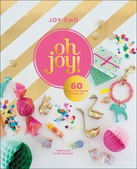 Oh Joy!: 50 Ways To Create & Give Joy