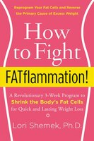 How To Fight Fatflammation!: A Revolutionary 3-week Program To Shrink The Body's Fat Cells For Quick And Lasting Weight