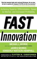 Fast Innovation:  Achieving Superior Differentiation, Speed to Market, and Increased Profitability: Achieving Superior Differentia