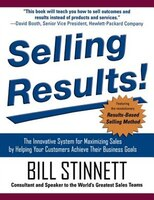 Selling Results!:  The Innovative System for Maximizing Sales by Helping Your Customers Achieve Their Business Goals: The Innovati