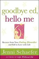 Goodbye Ed, Hello Me:  Recover from Your Eating Disorder and Fall in Love with Life: Recover from Your Eating Disorder and Fall in