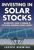 Investing in Solar Stocks:  What You Need to Know to Make Money in the Global Renewable Energy Market: What You Need to Know to Ma