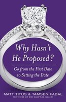 Why Hasn't He Proposed?:  Go from the First Date to Setting the Date: Go from the First Date to Setting the Date