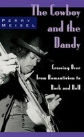 The Cowboy and the Dandy: Crossing Over from Romanticism to Rock and Roll - Perry Meisel