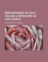 Renaissance In Italy (volume 2); Italian Literature In Two Parts: Italian Literature