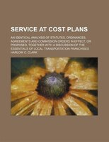 Service At Cost Plans; An Identical Analysis Of Statutes, Ordinances, Agreements And Commission Orders In Effect, Or Proposed, Tog