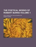 The Poetical Works Of Robert Burns; With A Sketch Of The Author's Life Volume 1
