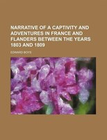Narrative Of A Captivity And Adventures In France And Flanders Between The Years 1803 And 1809