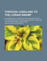 Through Jubaland To The Lorian Swamp; An Adventurous Journey Of Exploration & Sport In The Unknown African Forests &