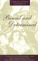 Bound And Determined: Captivity, Culture-crossing, And White Womanhood From Mary Rowlandson To Patty Hearst