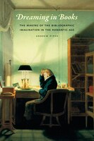 Dreaming In Books: The Making Of The Bibliographic Imagination In The Romantic Age