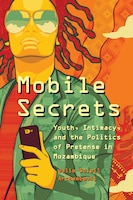 Mobile Secrets: Youth, Intimacy, And The Politics Of Pretens
