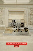 The Conquest Of Ruins: The Third Reich And The Fall Of Rome - Julia Hell
