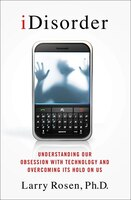 iDisorder:  Understanding Our Obsession with Technology and Overcoming Its Hold on Us: Understanding Our Obsession with Technology