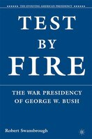 Test By Fire: The War Presidency of George W. Bush