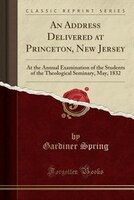 An Address Delivered at Princeton, New Jersey: At the Annual Examination of the Students of the Theological Seminary, May, 1832 (C