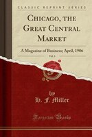 Chicago, the Great Central Market, Vol. 3: A Magazine of Business; April, 1906 (Classic Reprint)