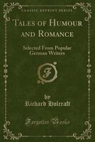 Tales of Humour and Romance: Selected From Popular German Writers (Classic Reprint)