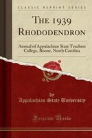 The 1939 Rhododendron: Annual of Appalachian State Teachers College, Boone, North Carolina (Classic Reprint)