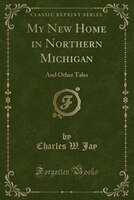 My New Home in Northern Michigan: And Other Tales (Classic Reprint)