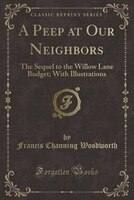 A Peep at Our Neighbors: The Sequel to the Willow Lane Budget; With Illustrations (Classic Reprint)