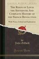 The Reign of Louis the Sixteenth; And Complete History of the French Revolution: With Notes, Critical and Explanatory (Classic Rep