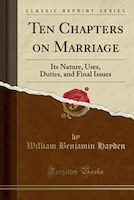 Ten Chapters on Marriage: Its Nature, Uses, Duties, and Final Issues (Classic Reprint)