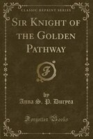 Sir Knight of the Golden Pathway (Classic Reprint)