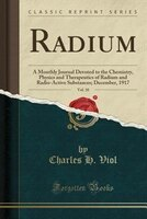 Radium, Vol. 10: A Monthly Journal Devoted to the Chemistry, Physics and Therapeutics of Radium and Radio-Active Sub