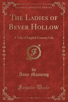 The Ladies of Bever Hollow: A Tale of English Country Life (Classic Reprint)