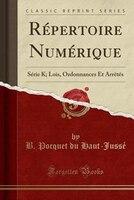 Répertoire Numérique: Série K; Lois, Ordonnances Et Arrêtés (Classic Reprint)