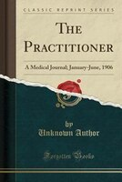 The Practitioner: A Medical Journal; January-June, 1906 (Classic Reprint)