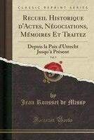 Recueil Historique d'Actes, Négociations, Mémoires Et Traitez, Vol. 9: Depuis la Paix d'Utrecht