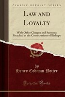 Law and Loyalty: With Other Charges and Sermons Preached at the Consecrations of Bishops (Classic Reprint)