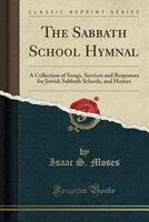 The Sabbath School Hymnal: A Collection of Songs, Services and Responses for Jewish Sabbath Schools, and Homes (Classic Reprin