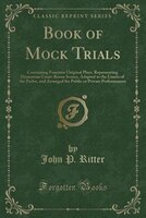 Book of Mock Trials: Containing Fourteen Original Plays, Representing Humorous Court-Room Scenes, Adapted to the Limits