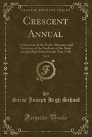 Crescent Annual, Vol. 3: A Chronicle of the Tasks, Pleasures and Successes of the Students of the Saint Joseph High School i