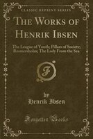 The Works of Henrik Ibsen: The League of Youth; Pillars of Society; Rosmersholm; The Lady From the Sea (Classic Reprint)