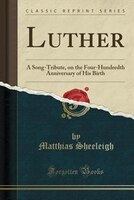 Luther: A Song-Tribute, on the Four-Hundredth Anniversary of His Birth (Classic Reprint)